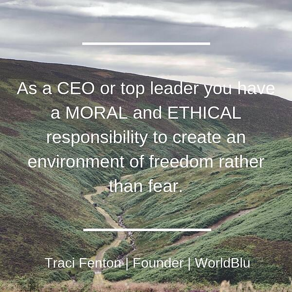 As a CEO or top leader you have a MORAL and ETHICAL responsibility to create an environment of freedom rather than fear.